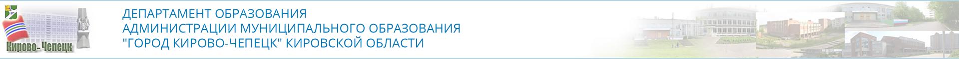 """ДЕПАРТАМЕНТ ОБРАЗОВАНИЯ АДМИНИСТРАЦИИ МУНИЦИПАЛЬНОГО ОБРАЗОВАНИЯ  """"ГОРОД КИРОВО-ЧЕПЕЦК"""" КИРОВСКОЙ ОБЛАСТИ"""